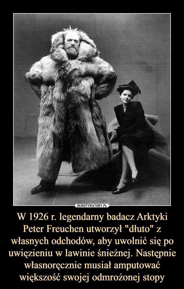 """W 1926 r. legendarny badacz Arktyki Peter Freuchen utworzył """"dłuto"""" z własnych odchodów, aby uwolnić się po uwięzieniu w lawinie śnieżnej. Następnie własnoręcznie musiał amputować większość swojej odmrożonej stopy –"""