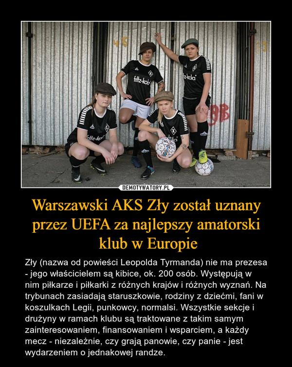 Warszawski AKS Zły został uznany przez UEFA za najlepszy amatorski klub w Europie – Zły (nazwa od powieści Leopolda Tyrmanda) nie ma prezesa - jego właścicielem są kibice, ok. 200 osób. Występują w nim piłkarze i piłkarki z różnych krajów i różnych wyznań. Na trybunach zasiadają staruszkowie, rodziny z dziećmi, fani w koszulkach Legii, punkowcy, normalsi. Wszystkie sekcje i drużyny w ramach klubu są traktowane z takim samym zainteresowaniem, finansowaniem i wsparciem, a każdy mecz - niezależnie, czy grają panowie, czy panie - jest wydarzeniem o jednakowej randze.