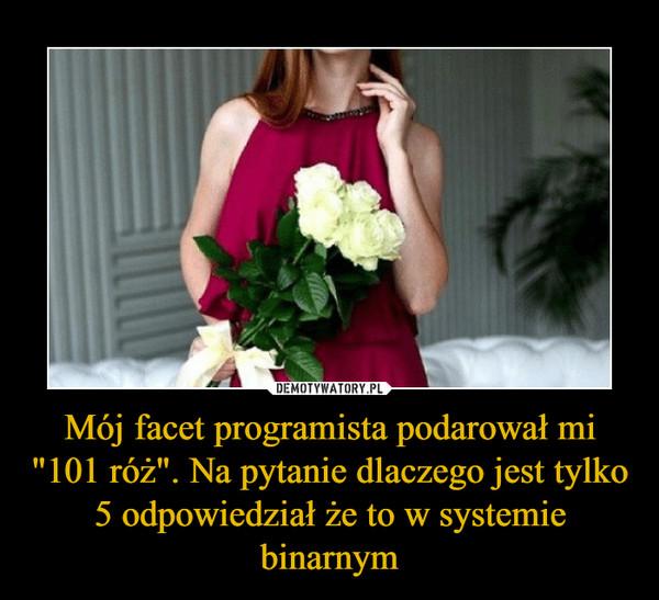 """Mój facet programista podarował mi """"101 róż"""". Na pytanie dlaczego jest tylko 5 odpowiedział że to w systemie binarnym –"""