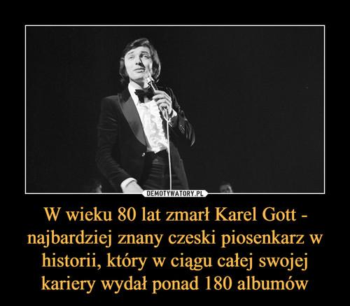 W wieku 80 lat zmarł Karel Gott - najbardziej znany czeski piosenkarz w historii, który w ciągu całej swojej kariery wydał ponad 180 albumów