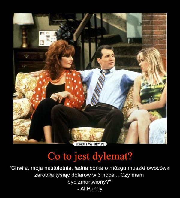 """Co to jest dylemat? – """"Chwila, moja nastoletnia, ładna córka o mózgu muszki owocówki zarobiła tysiąc dolarów w 3 noce... Czy mam być zmartwiony?"""" - Al Bundy"""
