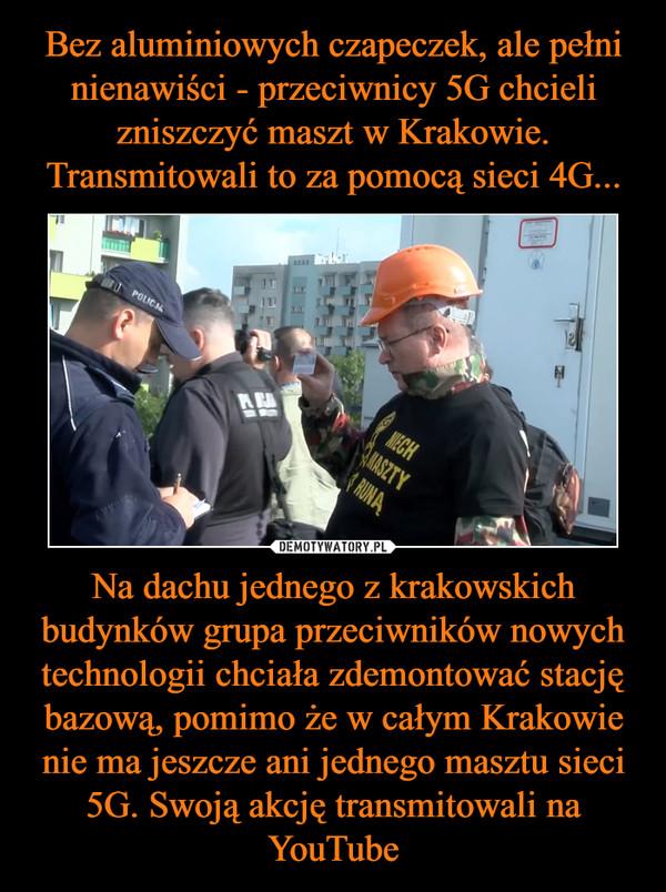 Na dachu jednego z krakowskich budynków grupa przeciwników nowych technologii chciała zdemontować stację bazową, pomimo że w całym Krakowie nie ma jeszcze ani jednego masztu sieci 5G. Swoją akcję transmitowali na YouTube –