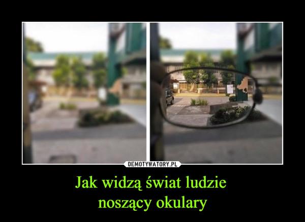 Jak widzą świat ludzie noszący okulary –