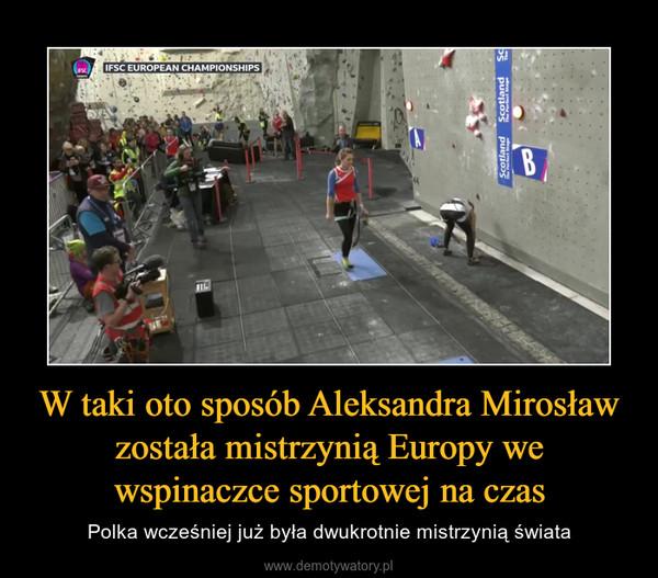 W taki oto sposób Aleksandra Mirosław została mistrzynią Europy we wspinaczce sportowej na czas – Polka wcześniej już była dwukrotnie mistrzynią świata