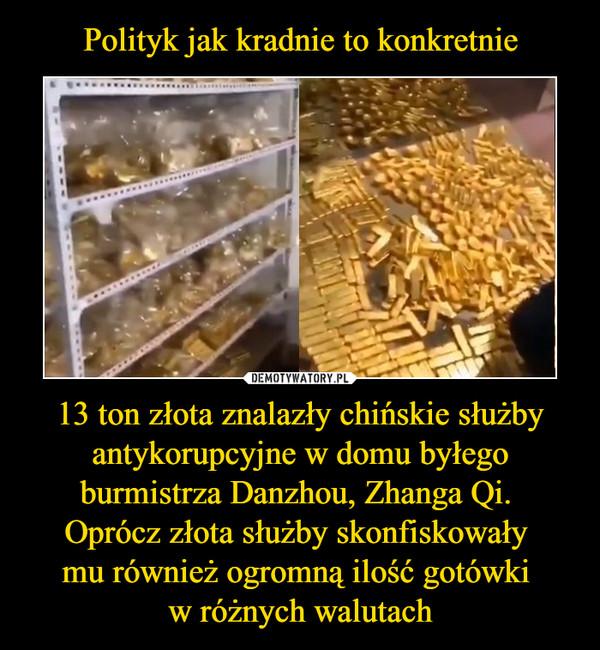 13 ton złota znalazły chińskie służby antykorupcyjne w domu byłego burmistrza Danzhou, Zhanga Qi. Oprócz złota służby skonfiskowały mu również ogromną ilość gotówki w różnych walutach –