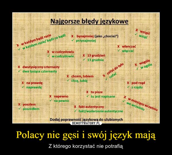"""Polacy nie gęsi i swój język mają – Z którego korzystać nie potrafią Naigorsze błedy jezykowewziąśćwziąćw każdym razie/ bądź co bądźXw cudzysłowiuw cudzysłowieX bynajmniej (jako,chociaż"""")przynajmniejXw każdym bądź razieXwłanczaćwłączaćX 13 grudzień13 grudniaX wogólew ogóleX cofać do tyłucofaćdwutysięczny czternastydwa tysiące czternastyXX chcem, lubiemchce, lubieX na prawdenaprawdęX pod rządz rzęduX tu piszeX napewnotu jest napisaneXw miesiącu wrześniuna pewnoX poszłemposzedłemwe wrześniuX fakt autentycznyfakt/wydarzenie autentyczneDodaj poprawność językową do ulubionych"""