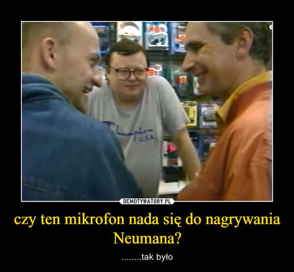 czy ten mikrofon nada się do nagrywania Neumana? – ........tak było