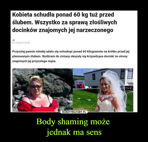 Body shaming może jednak ma sens –  Kobieta schudła ponad 60 kg tuż przedślubem. Wszystko za sprawą złośliwychdocinków znajomych jej narzeczonegoJH07.10.2019 15:45Przyszłej pannie mtodej udało się schudnąć ponad 60 kilogramów na krótko przed jejplanowanym ślubem. Bodźcem do zmiany okazały się krzywdzące docinki ze stronyznajomych jej przyszłego męża.