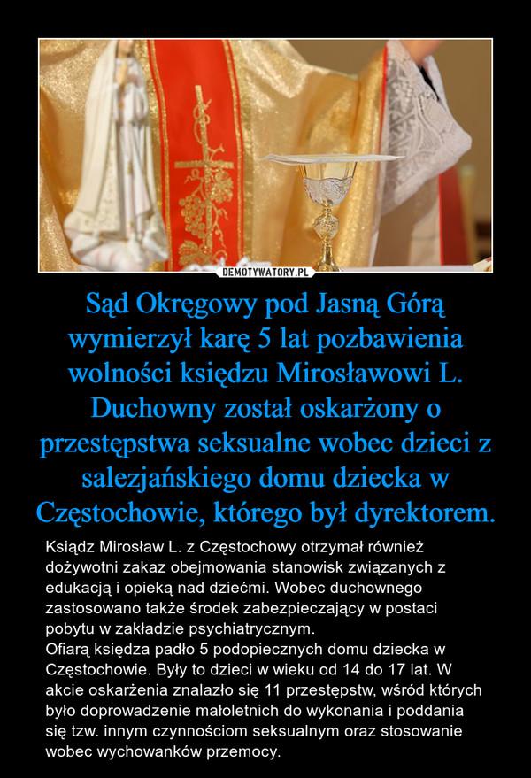 Sąd Okręgowy pod Jasną Górą wymierzył karę 5 lat pozbawienia wolności księdzu Mirosławowi L. Duchowny został oskarżony o przestępstwa seksualne wobec dzieci z salezjańskiego domu dziecka w Częstochowie, którego był dyrektorem. – Ksiądz Mirosław L. z Częstochowy otrzymał również dożywotni zakaz obejmowania stanowisk związanych z edukacją i opieką nad dziećmi. Wobec duchownego zastosowano także środek zabezpieczający w postaci pobytu w zakładzie psychiatrycznym.Ofiarą księdza padło 5 podopiecznych domu dziecka w Częstochowie. Były to dzieci w wieku od 14 do 17 lat. W akcie oskarżenia znalazło się 11 przestępstw, wśród których było doprowadzenie małoletnich do wykonania i poddania się tzw. innym czynnościom seksualnym oraz stosowanie wobec wychowanków przemocy.