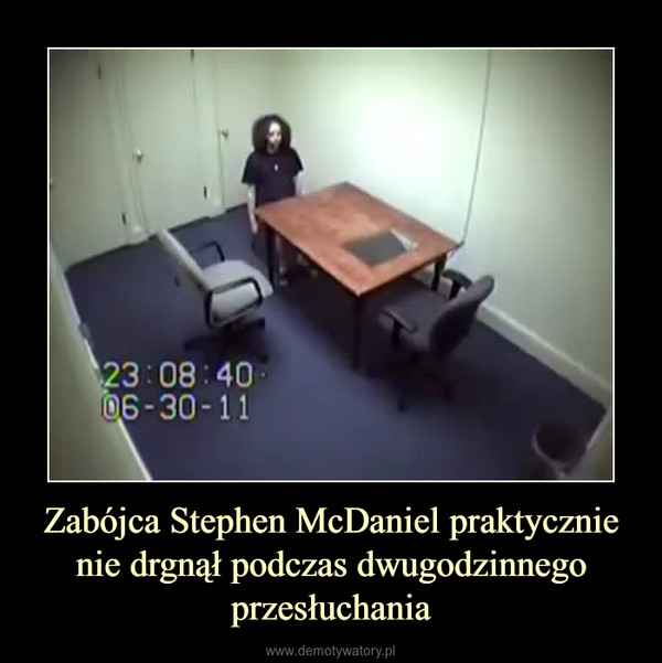 Zabójca Stephen McDaniel praktycznie nie drgnął podczas dwugodzinnego przesłuchania –