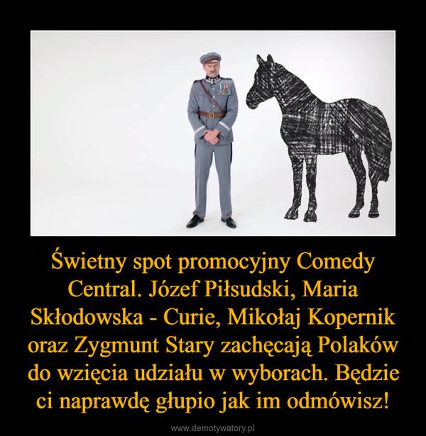 Świetny spot promocyjny Comedy Central. Józef Piłsudski, Maria Skłodowska - Curie, Mikołaj Kopernik oraz Zygmunt Stary zachęcają Polaków do wzięcia udziału w wyborach. Będzie ci naprawdę głupio jak im odmówisz! –