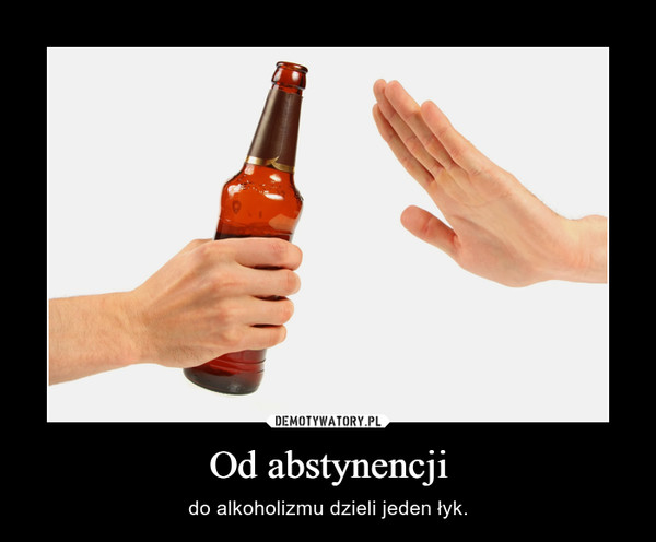 Od abstynencji – do alkoholizmu dzieli jeden łyk.