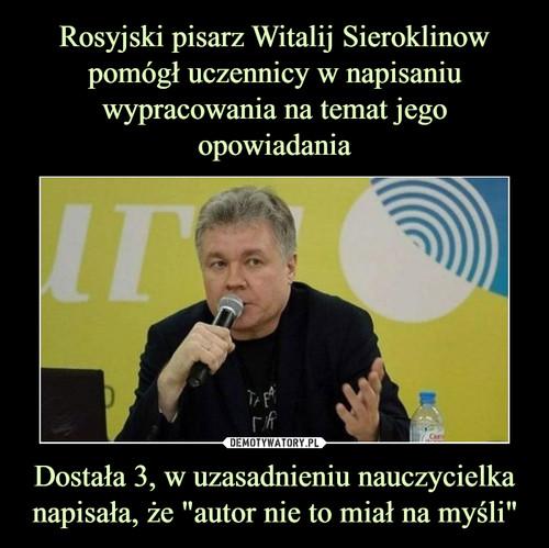 """Rosyjski pisarz Witalij Sieroklinow pomógł uczennicy w napisaniu wypracowania na temat jego opowiadania Dostała 3, w uzasadnieniu nauczycielka napisała, że """"autor nie to miał na myśli"""""""
