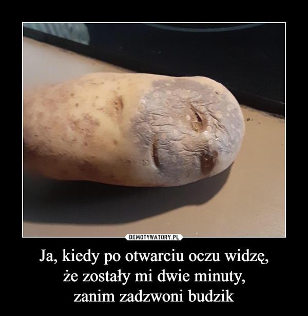 Ja, kiedy po otwarciu oczu widzę,że zostały mi dwie minuty,zanim zadzwoni budzik –
