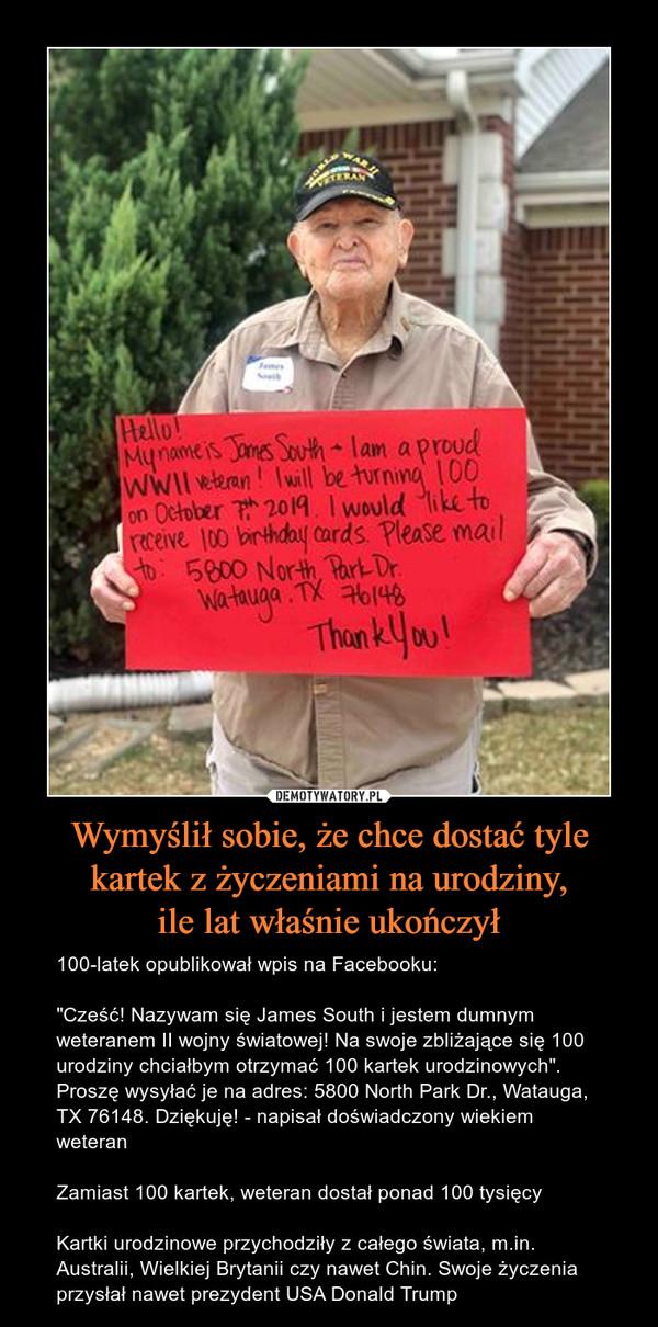 """Wymyślił sobie, że chce dostać tyle kartek z życzeniami na urodziny,ile lat właśnie ukończył – 100-latek opublikował wpis na Facebooku:""""Cześć! Nazywam się James South i jestem dumnym weteranem II wojny światowej! Na swoje zbliżające się 100 urodziny chciałbym otrzymać 100 kartek urodzinowych"""". Proszę wysyłać je na adres: 5800 North Park Dr., Watauga, TX 76148. Dziękuję! - napisał doświadczony wiekiem weteranZamiast 100 kartek, weteran dostał ponad 100 tysięcyKartki urodzinowe przychodziły z całego świata, m.in. Australii, Wielkiej Brytanii czy nawet Chin. Swoje życzenia przysłał nawet prezydent USA Donald Trump"""