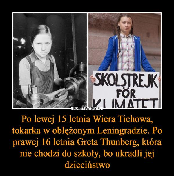 Po lewej 15 letnia Wiera Tichowa, tokarka w oblężonym Leningradzie. Po prawej 16 letnia Greta Thunberg, która nie chodzi do szkoły, bo ukradli jej dzieciństwo –