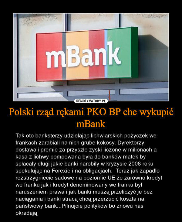 Polski rząd rękami PKO BP che wykupić mBank – Tak oto banksterzy udzielając lichwiarskich pożyczek we frankach zarabiali na nich grube kokosy. Dyrektorzy dostawali premie za przyszłe zyski liczone w milionach a kasa z lichwy pompowana była do banków matek by spłacały długi jakie banki narobiły w kryzysie 2008 roku  spekulując na Forexie i na obligacjach.  Teraz jak zapadło rozstrzygniecie sadowe na poziomie UE że zarówno kredyt we franku jak i kredyt denominowany we franku był naruszeniem prawa i jak banki muszą przeliczyć je bez naciągania i banki stracą chcą przerzucić koszta na państwowy bank...Pilnujcie polityków bo znowu nas okradają