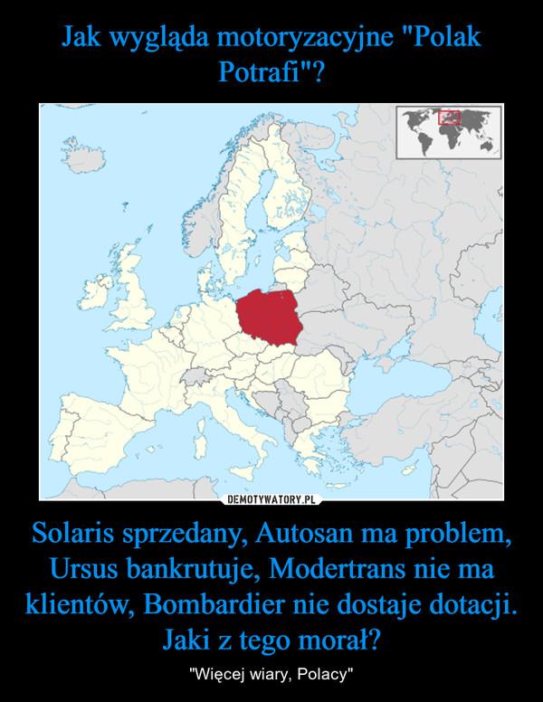 """Solaris sprzedany, Autosan ma problem, Ursus bankrutuje, Modertrans nie ma klientów, Bombardier nie dostaje dotacji. Jaki z tego morał? – """"Więcej wiary, Polacy"""""""