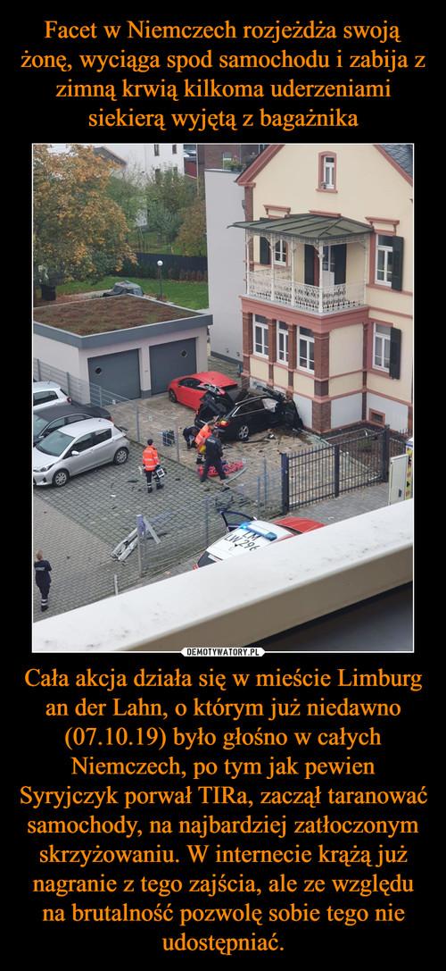 Facet w Niemczech rozjeżdża swoją żonę, wyciąga spod samochodu i zabija z zimną krwią kilkoma uderzeniami siekierą wyjętą z bagażnika Cała akcja działa się w mieście Limburg an der Lahn, o którym już niedawno (07.10.19) było głośno w całych Niemczech, po tym jak pewien Syryjczyk porwał TIRa, zaczął taranować samochody, na najbardziej zatłoczonym skrzyżowaniu. W internecie krążą już nagranie z tego zajścia, ale ze względu na brutalność pozwolę sobie tego nie udostępniać.