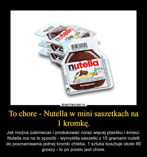 To chore - Nutella w mini saszetkach na 1 kromkę. – Jak można zaśmiecać i produkować coraz więcej plastiku i śmieci. Nutella ma na to sposób - wymyśliła saszetki z 15 gramami nutelli do posmarowania jednej kromki chleba. 1 sztuka kosztuje około 90 groszy - to po prostu jest chore.