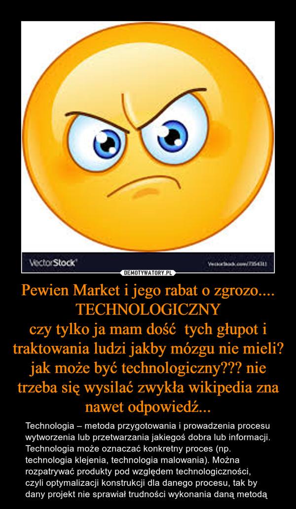 Pewien Market i jego rabat o zgrozo....TECHNOLOGICZNYczy tylko ja mam dość  tych głupot i traktowania ludzi jakby mózgu nie mieli? jak może być technologiczny??? nie trzeba się wysilać zwykła wikipedia zna nawet odpowiedź... – Technologia – metoda przygotowania i prowadzenia procesu wytworzenia lub przetwarzania jakiegoś dobra lub informacji. Technologia może oznaczać konkretny proces (np. technologia klejenia, technologia malowania). Można rozpatrywać produkty pod względem technologiczności, czyli optymalizacji konstrukcji dla danego procesu, tak by dany projekt nie sprawiał trudności wykonania daną metodą