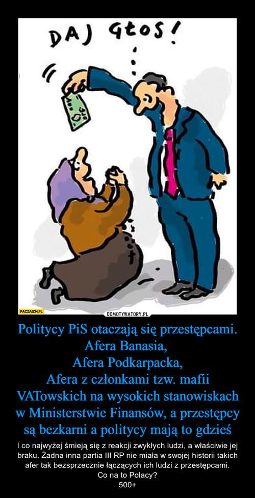 Politycy PiS otaczają się przestępcami. Afera Banasia,  Afera Podkarpacka, Afera z członkami tzw. mafii VATowskich na wysokich stanowiskach w Ministerstwie Finansów, a przestępcy są bezkarni a politycy mają to gdzieś