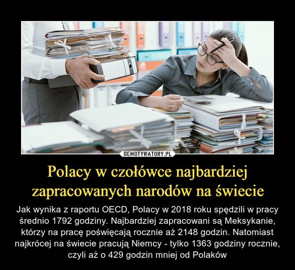 Polacy w czołówce najbardziej zapracowanych narodów na świecie – Jak wynika z raportu OECD, Polacy w 2018 roku spędzili w pracy średnio 1792 godziny. Najbardziej zapracowani są Meksykanie, którzy na pracę poświęcają rocznie aż 2148 godzin. Natomiast najkrócej na świecie pracują Niemcy - tylko 1363 godziny rocznie, czyli aż o 429 godzin mniej od Polaków