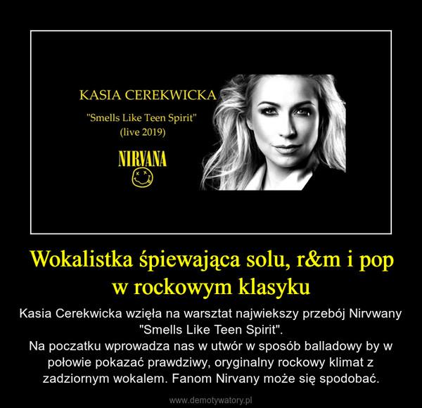 """Wokalistka śpiewająca solu, r&m i pop w rockowym klasyku – Kasia Cerekwicka wzięła na warsztat najwiekszy przebój Nirvwany """"Smells Like Teen Spirit"""".Na poczatku wprowadza nas w utwór w sposób balladowy by w połowie pokazać prawdziwy, oryginalny rockowy klimat z zadziornym wokalem. Fanom Nirvany może się spodobać."""