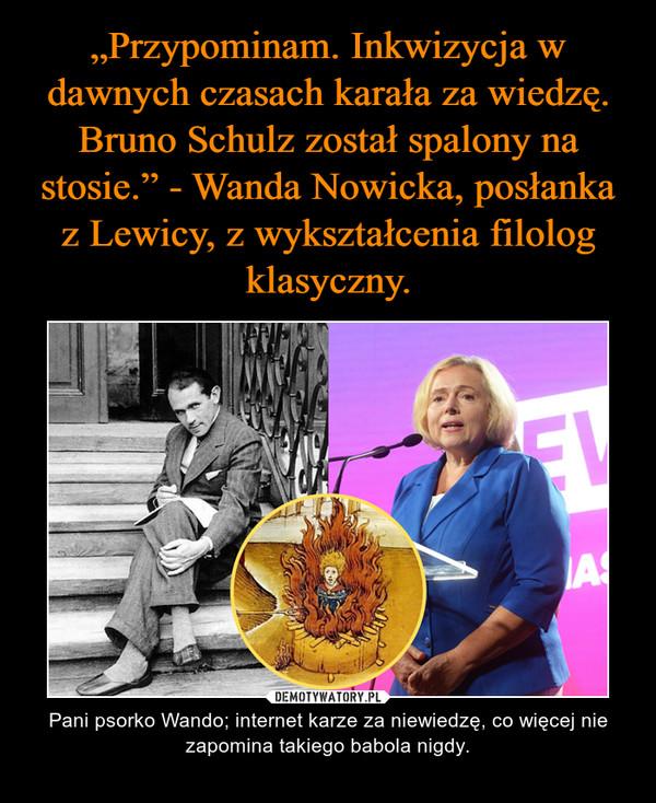 – Pani psorko Wando; internet karze za niewiedzę, co więcej nie zapomina takiego babola nigdy.