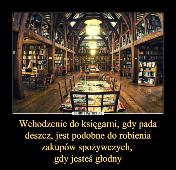 Wchodzenie do księgarni, gdy pada deszcz, jest podobne do robienia zakupów spożywczych, gdy jesteś głodny –