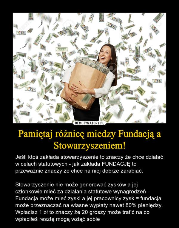 Pamiętaj różnicę miedzy Fundacją a Stowarzyszeniem! – Jeśli ktoś zakłada stowarzyszenie to znaczy że chce działać w celach statutowych - jak zakłada FUNDACJĘ to przeważnie znaczy że chce na niej dobrze zarabiać.Stowarzyszenie nie może generować zysków a jej członkowie mieć za działania statutowe wynagrodzeń - Fundacja może mieć zyski a jej pracownicy zysk = fundacja może przeznaczać na własne wypłaty nawet 80% pieniędzy. Wpłacisz 1 zł to znaczy że 20 groszy może trafić na co wpłaciłeś resztę mogą wziąć sobie