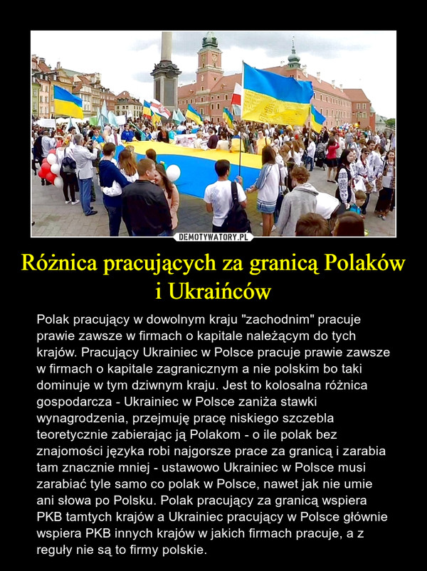 """Różnica pracujących za granicą Polaków i Ukraińców – Polak pracujący w dowolnym kraju """"zachodnim"""" pracuje prawie zawsze w firmach o kapitale należącym do tych krajów. Pracujący Ukrainiec w Polsce pracuje prawie zawsze w firmach o kapitale zagranicznym a nie polskim bo taki dominuje w tym dziwnym kraju. Jest to kolosalna różnica gospodarcza - Ukrainiec w Polsce zaniża stawki wynagrodzenia, przejmuję pracę niskiego szczebla teoretycznie zabierając ją Polakom - o ile polak bez znajomości języka robi najgorsze prace za granicą i zarabia tam znacznie mniej - ustawowo Ukrainiec w Polsce musi zarabiać tyle samo co polak w Polsce, nawet jak nie umie ani słowa po Polsku. Polak pracujący za granicą wspiera PKB tamtych krajów a Ukrainiec pracujący w Polsce głównie wspiera PKB innych krajów w jakich firmach pracuje, a z reguły nie są to firmy polskie."""