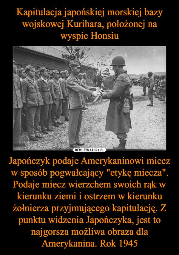 """Japończyk podaje Amerykaninowi miecz w sposób pogwałcający """"etykę miecza"""". Podaje miecz wierzchem swoich rąk w kierunku ziemi i ostrzem w kierunku żołnierza przyjmującego kapitulację. Z punktu widzenia Japończyka, jest to najgorsza możliwa obraza dla Amerykanina. Rok 1945 –"""