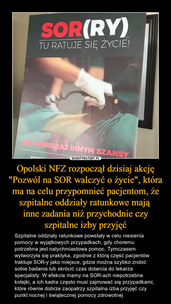 """Opolski NFZ rozpoczął dzisiaj akcję """"Pozwól na SOR walczyć o życie"""", która ma na celu przypomnieć pacjentom, że szpitalne oddziały ratunkowe mają inne zadania niż przychodnie czy szpitalne izby przyjęć – Szpitalne oddziały ratunkowe powstały w celu niesienia pomocy w wyjątkowych przypadkach, gdy choremu potrzebna jest natychmiastowa pomoc. Tymczasem wytworzyła się praktyka, zgodnie z którą część pacjentów traktuje SOR-y jako miejsce, gdzie można szybko zrobić sobie badania lub skrócić czas dotarcia do lekarza specjalisty. W efekcie mamy na SOR-ach niepotrzebne kolejki, a ich kadra często musi zajmować się przypadkami, które równie dobrze zaopatrzy szpitalna izba przyjęć czy punkt nocnej i świątecznej pomocy zdrowotnej"""