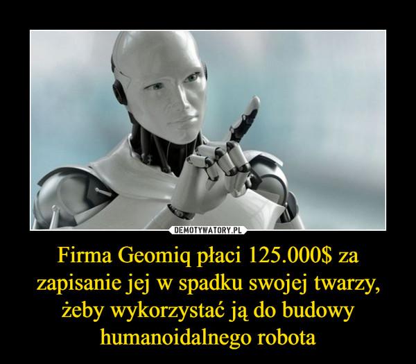Firma Geomiq płaci 125.000$ za zapisanie jej w spadku swojej twarzy, żeby wykorzystać ją do budowy humanoidalnego robota –