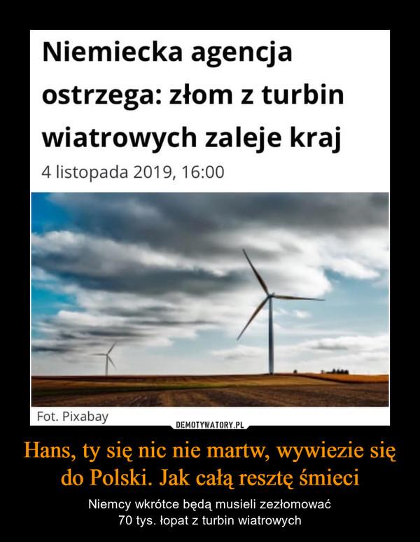 Hans, ty się nic nie martw, wywiezie się do Polski. Jak całą resztę śmieci – Niemcy wkrótce będą musieli zezłomować70 tys. łopat z turbin wiatrowych Niemiecka agencjaostrzega: złom z turbinwiatrowych zaleje kraj4 listopada 2019, 16:00Fot. PixabayDEMOTYWATORY.PLHans, ty się nic nie martw, wywiezie siędo Polski. Jak całą resztę śmieciNiemcy wkrótce będą musieli zezłomować70 tys. łopat z turbin wiatrowych