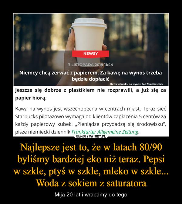 """Najlepsze jest to, że w latach 80/90 byliśmy bardziej eko niż teraz. Pepsiw szkle, ptyś w szkle, mleko w szkle... Woda z sokiem z saturatora – Mija 20 lat i wracamy do tego Jeszcze się dobrze z plastikiem nie rozprawili, a już się za papier biorą.Kawa na wynos jest wszechobecna w centrach miast. Teraz sieć Starbucks pilotażowo wymaga od klientów zapłacenia 5 centów za każdy papierowy kubek. """"Pieniądze przydadzą się środowisku"""", pisze niemiecki dziennik Frankfurter Allgemeine Zeitung."""