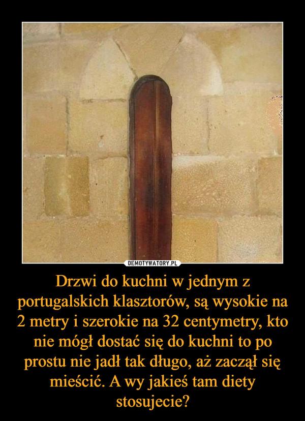 Drzwi do kuchni w jednym z portugalskich klasztorów, są wysokie na 2 metry i szerokie na 32 centymetry, kto nie mógł dostać się do kuchni to po prostu nie jadł tak długo, aż zaczął się mieścić. A wy jakieś tam diety stosujecie? –