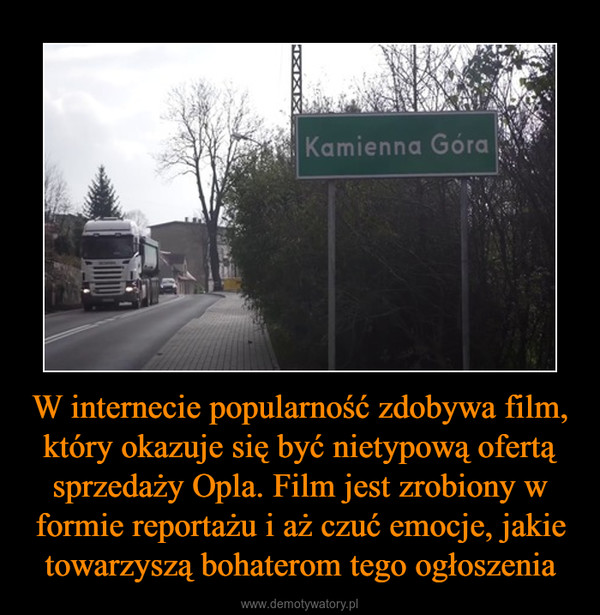 W internecie popularność zdobywa film, który okazuje się być nietypową ofertą sprzedaży Opla. Film jest zrobiony w formie reportażu i aż czuć emocje, jakie towarzyszą bohaterom tego ogłoszenia –