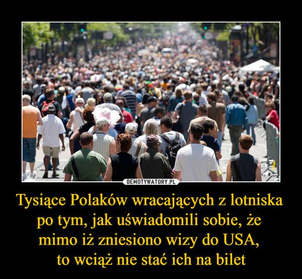 Tysiące Polaków wracających z lotniska po tym, jak uświadomili sobie, że mimo iż zniesiono wizy do USA, to wciąż nie stać ich na bilet –