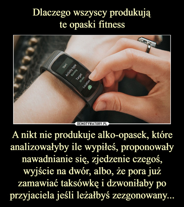 A nikt nie produkuje alko-opasek, które analizowałyby ile wypiłeś, proponowały nawadnianie się, zjedzenie czegoś, wyjście na dwór, albo, że pora już zamawiać taksówkę i dzwoniłaby po przyjaciela jeśli leżałbyś zezgonowany... –