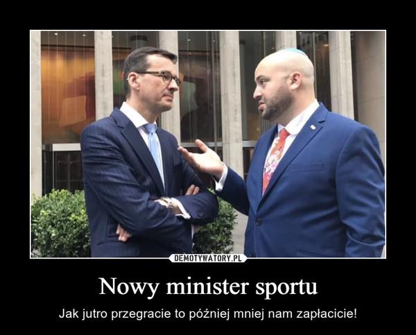 Nowy minister sportu – Jak jutro przegracie to później mniej nam zapłacicie!