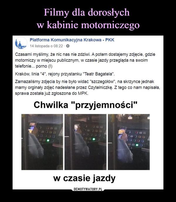 """–  Platforma Komunikacyjna Krakowa - PKK· 14 listopada · Edytowany ·  Czasami myślimy, że nic nas nie zdziwi. A potem dostajemy zdjęcie, gdzie motorniczy w miejscu publicznym, w czasie jazdy przegląda na swoim telefonie... porno (!)Kraków, linia """"4"""", rejony przystanku """"Teatr Bagatela"""".Zamazaliśmy zdjęcia by nie było widać """"szczegółów"""", na skrzynce jednak mamy orginały zdjęć nadesłane przez Czytelniczkę. Z tego co nam napisała, sprawa została już zgłoszona do MPK. Chwilka przyjemności w czasie jazdy"""