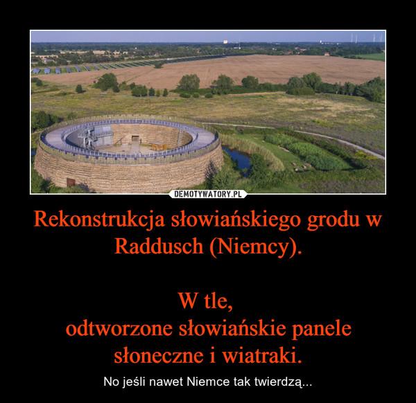 Rekonstrukcja słowiańskiego grodu w Raddusch (Niemcy).W tle, odtworzone słowiańskie panele słoneczne i wiatraki. – No jeśli nawet Niemce tak twierdzą...
