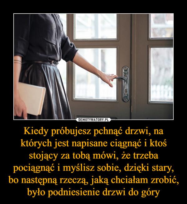 Kiedy próbujesz pchnąć drzwi, na których jest napisane ciągnąć i ktoś stojący za tobą mówi, że trzeba pociągnąć i myślisz sobie, dzięki stary, bo następną rzeczą, jaką chciałam zrobić, było podniesienie drzwi do góry –