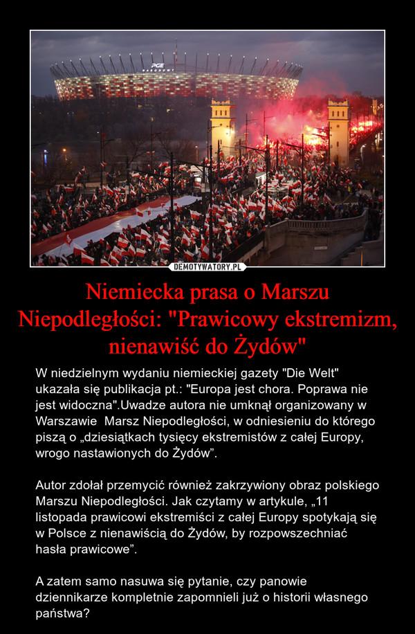 """Niemiecka prasa o Marszu Niepodległości: """"Prawicowy ekstremizm, nienawiść do Żydów"""" – W niedzielnym wydaniu niemieckiej gazety """"Die Welt"""" ukazała się publikacja pt.: """"Europa jest chora. Poprawa nie jest widoczna"""".Uwadze autora nie umknął organizowany w Warszawie  Marsz Niepodległości, w odniesieniu do którego piszą o """"dziesiątkach tysięcy ekstremistów z całej Europy, wrogo nastawionych do Żydów"""". Autor zdołał przemycić również zakrzywiony obraz polskiego Marszu Niepodległości. Jak czytamy w artykule, """"11 listopada prawicowi ekstremiści z całej Europy spotykają się w Polsce z nienawiścią do Żydów, by rozpowszechniać hasła prawicowe"""".A zatem samo nasuwa się pytanie, czy panowie dziennikarze kompletnie zapomnieli już o historii własnego państwa?"""