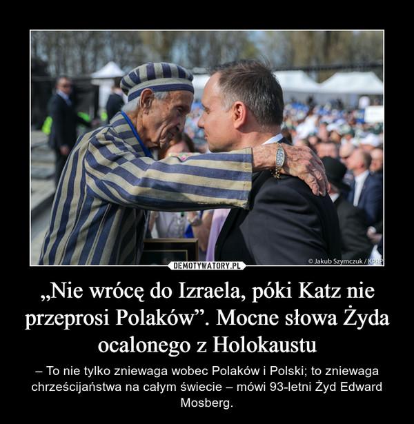 """""""Nie wrócę do Izraela, póki Katz nie przeprosi Polaków"""". Mocne słowa Żyda ocalonego z Holokaustu – – To nie tylko zniewaga wobec Polaków i Polski; to zniewaga chrześcijaństwa na całym świecie – mówi 93-letni Żyd Edward Mosberg."""