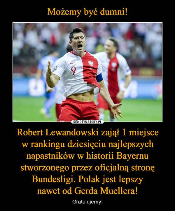 Robert Lewandowski zajął 1 miejscew rankingu dziesięciu najlepszych napastników w historii Bayernu stworzonego przez oficjalną stronę Bundesligi. Polak jest lepszynawet od Gerda Muellera! – Gratulujemy!