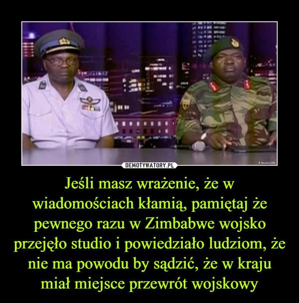 Jeśli masz wrażenie, że w wiadomościach kłamią, pamiętaj że pewnego razu w Zimbabwe wojsko przejęło studio i powiedziało ludziom, że nie ma powodu by sądzić, że w kraju miał miejsce przewrót wojskowy –