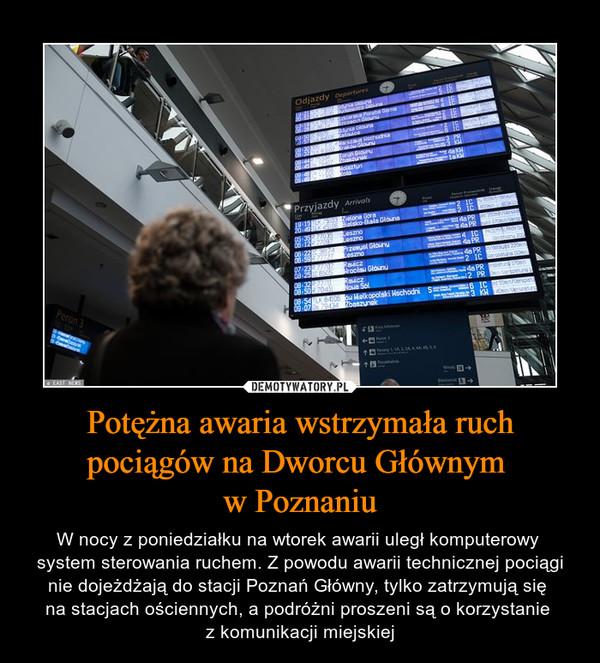 Potężna awaria wstrzymała ruch pociągów na Dworcu Głównym w Poznaniu – W nocy z poniedziałku na wtorek awarii uległ komputerowy system sterowania ruchem. Z powodu awarii technicznej pociągi nie dojeżdżają do stacji Poznań Główny, tylko zatrzymują się na stacjach ościennych, a podróżni proszeni są o korzystanie z komunikacji miejskiej
